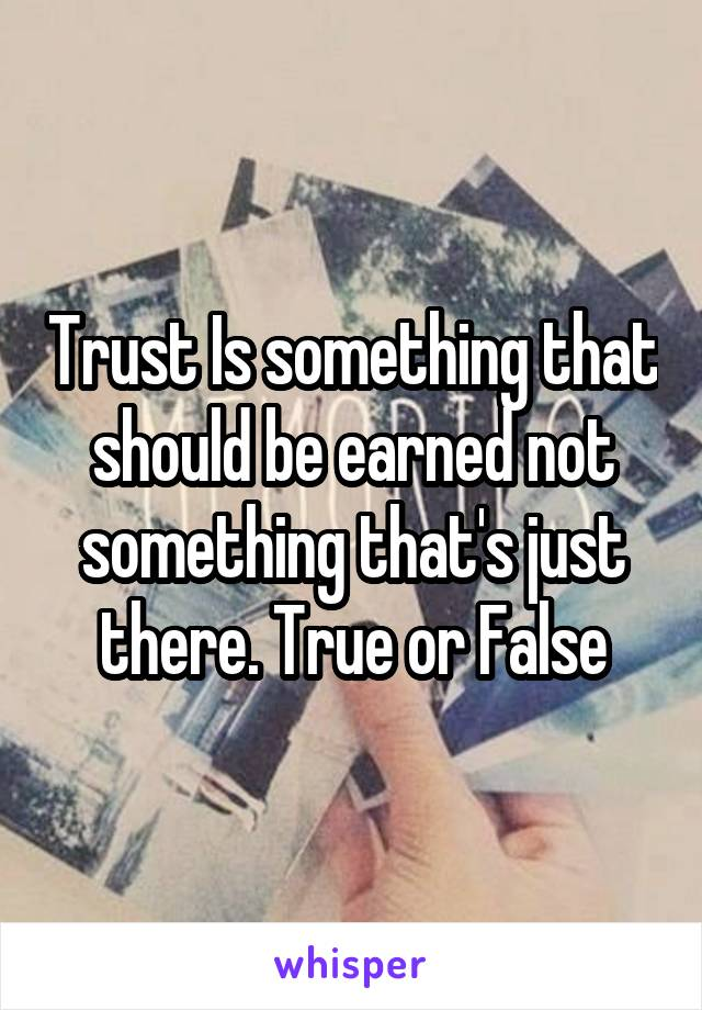 Trust Is something that should be earned not something that's just there. True or False