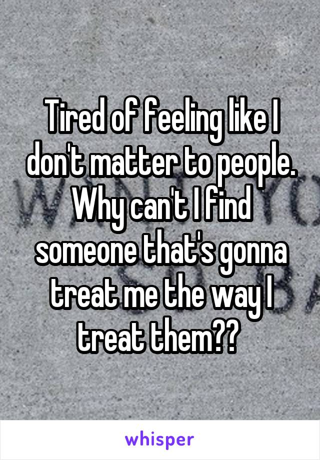 Tired of feeling like I don't matter to people. Why can't I find someone that's gonna treat me the way I treat them??