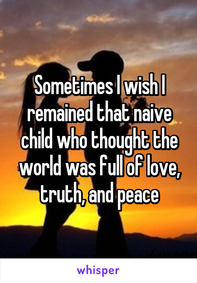 Sometimes I wish I remained that naive child who thought the world was full of love, truth, and peace