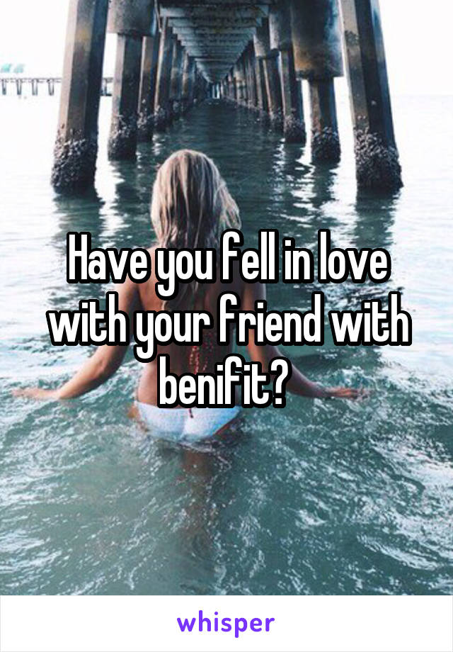 Have you fell in love with your friend with benifit?