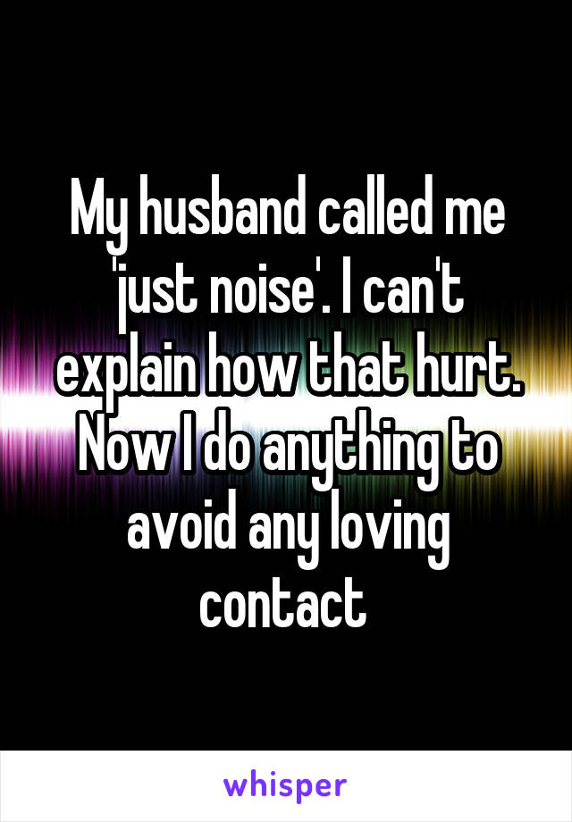 My husband called me 'just noise'. I can't explain how that hurt. Now I do anything to avoid any loving contact