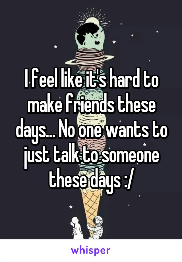 I feel like it's hard to make friends these days... No one wants to just talk to someone these days :/