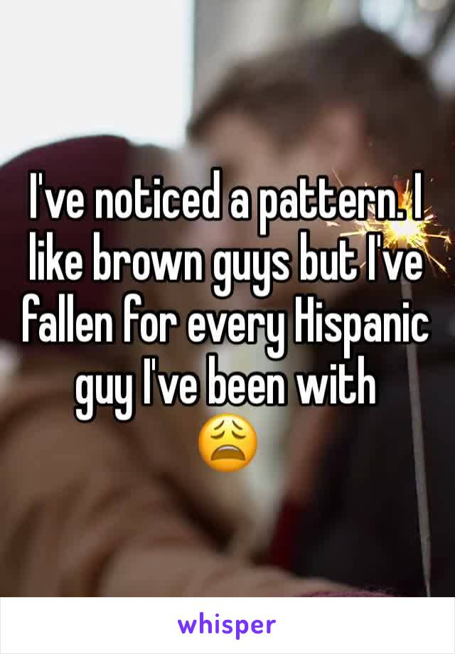I've noticed a pattern. I like brown guys but I've fallen for every Hispanic guy I've been with 😩