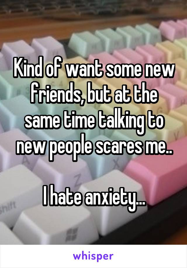 Kind of want some new friends, but at the same time talking to new people scares me..  I hate anxiety...