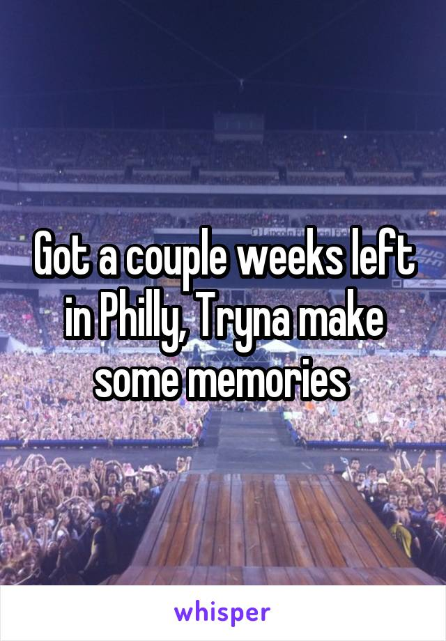 Got a couple weeks left in Philly, Tryna make some memories