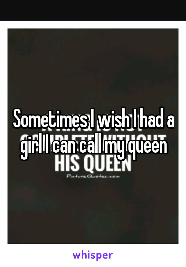 Sometimes I wish I had a girl I can call my queen