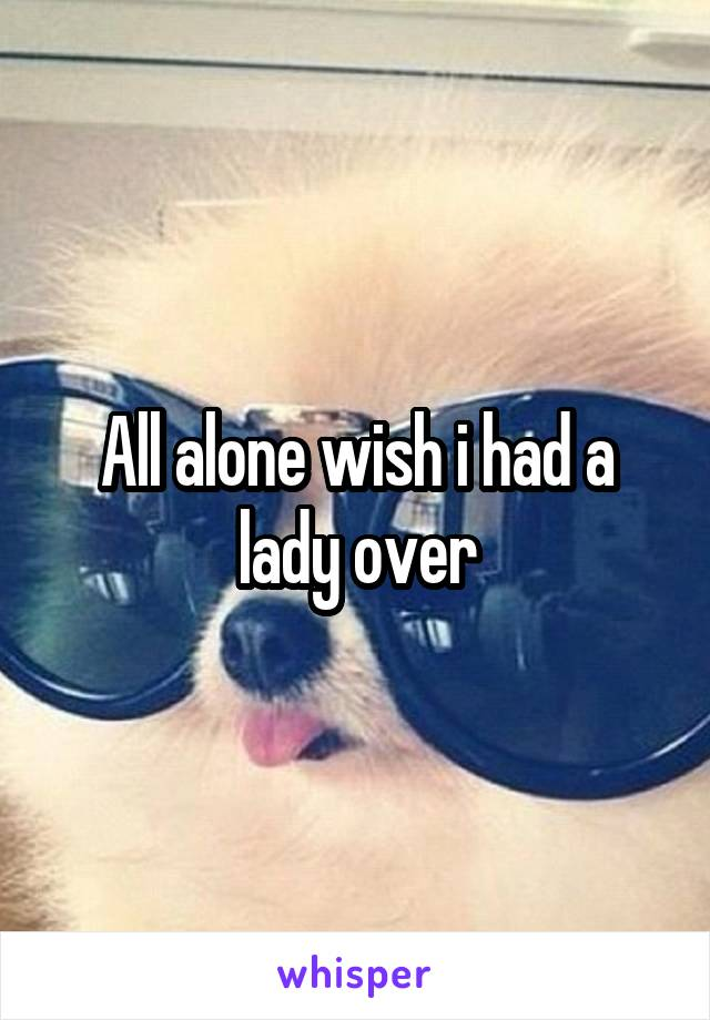 All alone wish i had a lady over