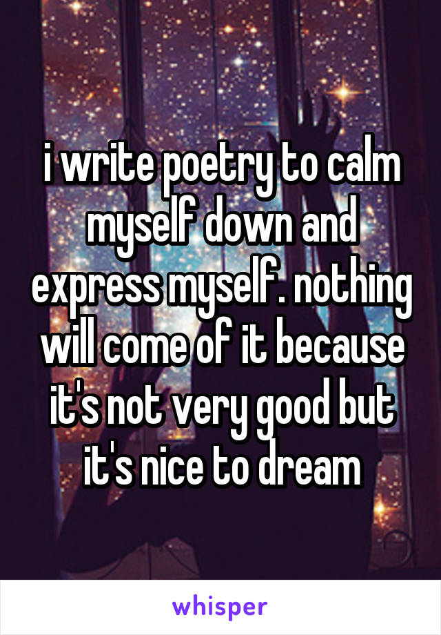 i write poetry to calm myself down and express myself. nothing will come of it because it's not very good but it's nice to dream