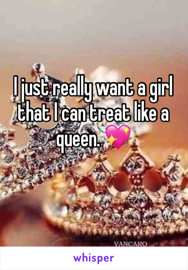 I just really want a girl that I can treat like a queen. 💖