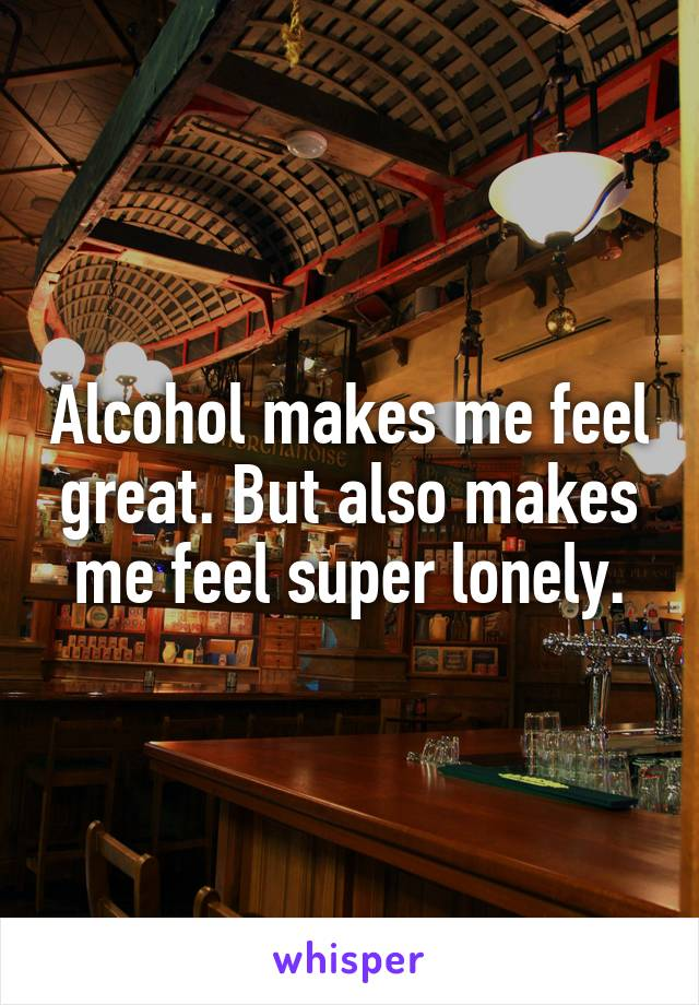Alcohol makes me feel great. But also makes me feel super lonely.