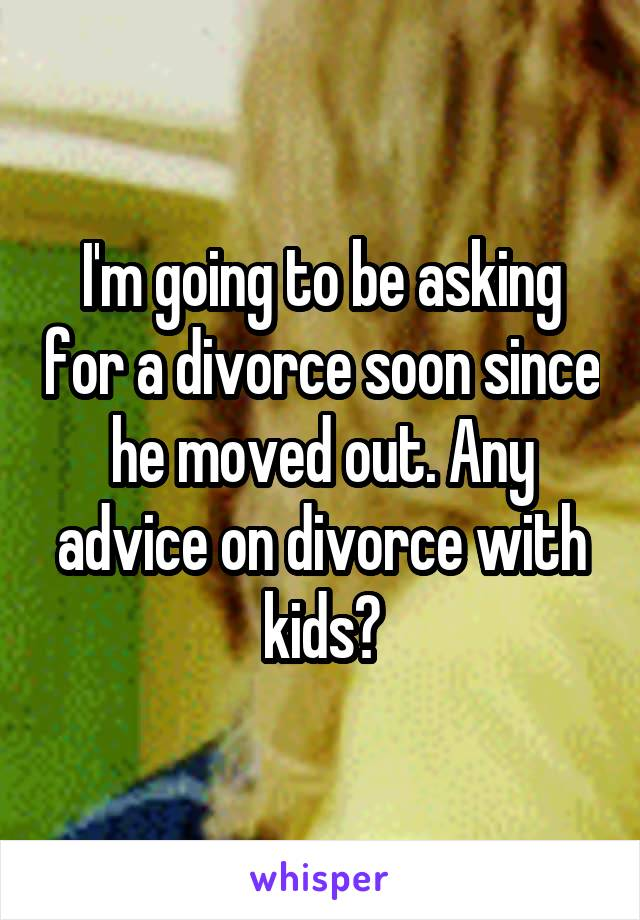 I'm going to be asking for a divorce soon since he moved out. Any advice on divorce with kids?