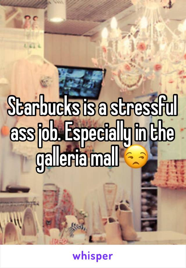 Starbucks is a stressful ass job. Especially in the galleria mall 😒
