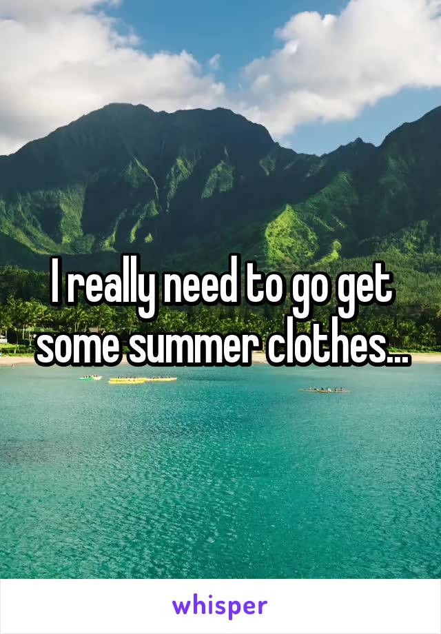 I really need to go get some summer clothes...