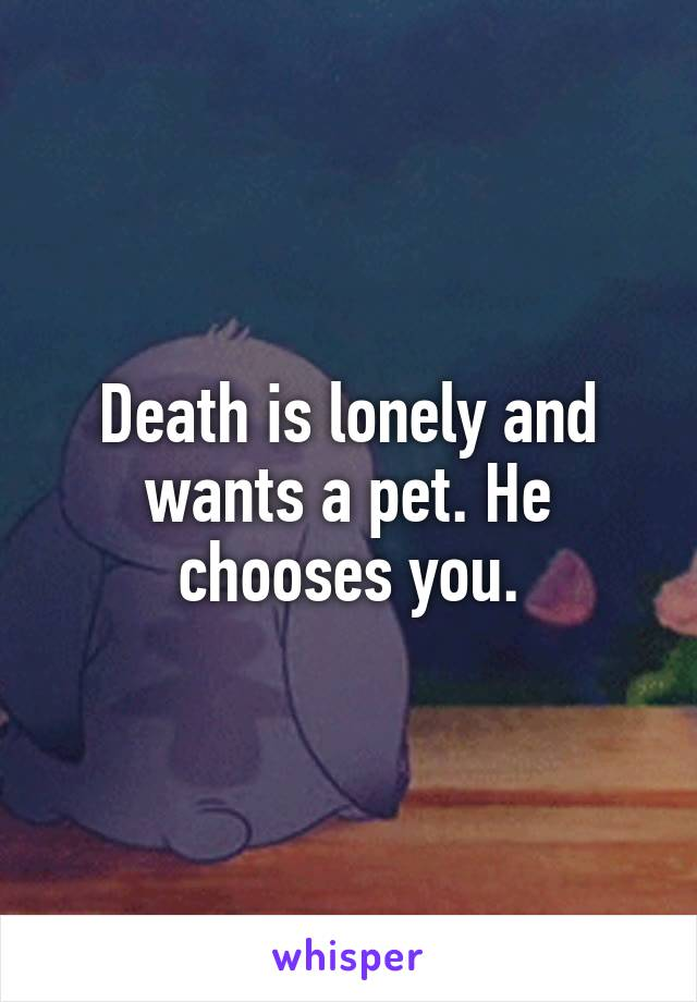 Death is lonely and wants a pet. He chooses you.