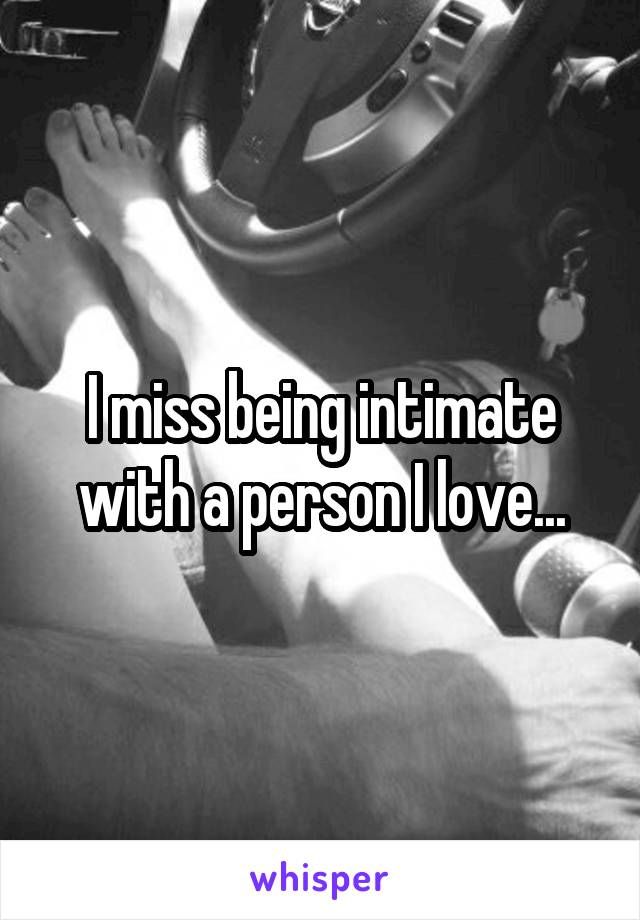 I miss being intimate with a person I love...