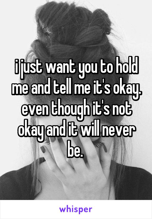 i just want you to hold me and tell me it's okay. even though it's not okay and it will never be.
