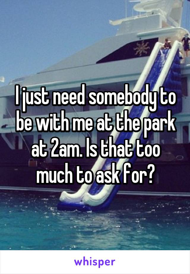 I just need somebody to be with me at the park at 2am. Is that too much to ask for?