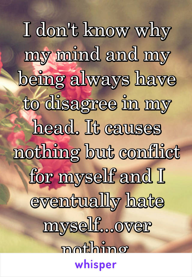 I don't know why my mind and my being always have to disagree in my head. It causes nothing but conflict for myself and I eventually hate myself...over nothing.