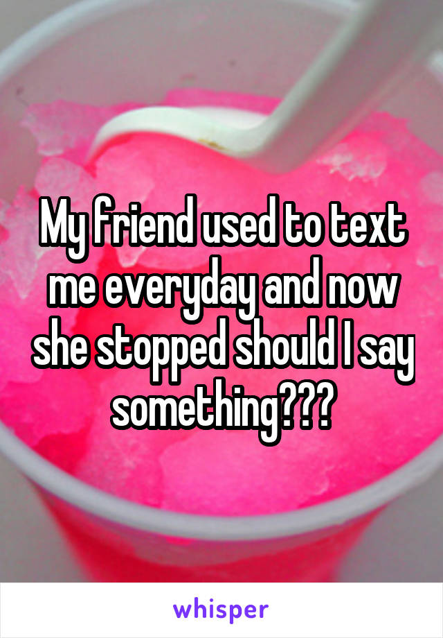 My friend used to text me everyday and now she stopped should I say something???