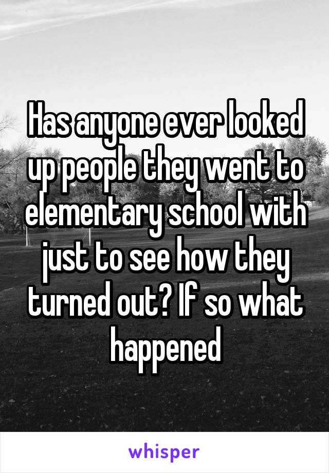 Has anyone ever looked up people they went to elementary school with just to see how they turned out? If so what happened