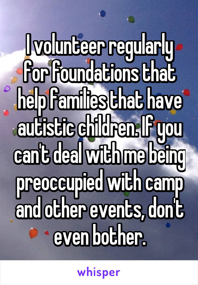 I volunteer regularly for foundations that help families that have autistic children. If you can't deal with me being preoccupied with camp and other events, don't even bother.
