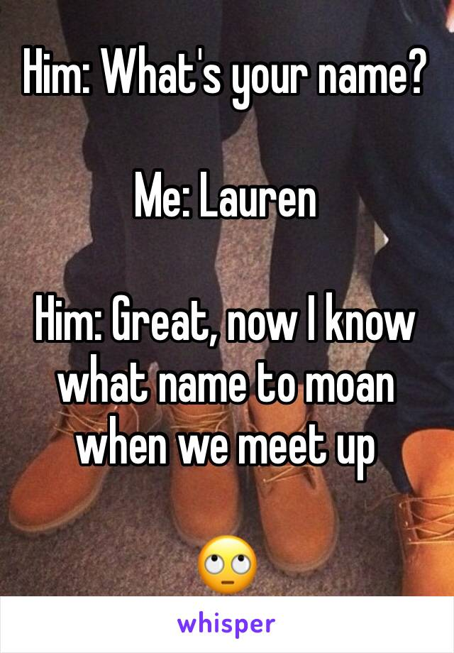 Him: What's your name?  Me: Lauren  Him: Great, now I know  what name to moan when we meet up   🙄