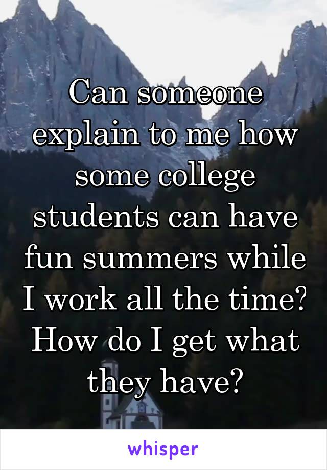 Can someone explain to me how some college students can have fun summers while I work all the time? How do I get what they have?