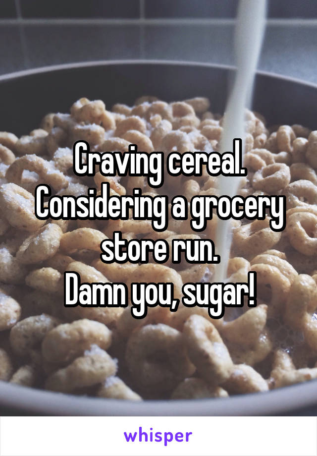 Craving cereal. Considering a grocery store run. Damn you, sugar!