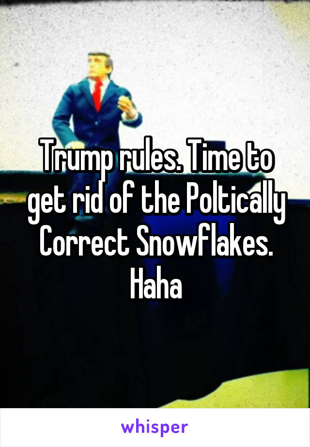 Trump rules. Time to get rid of the Poltically Correct Snowflakes. Haha