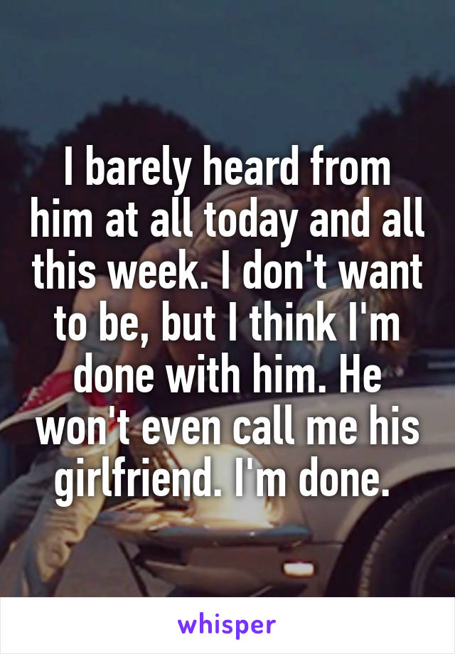 I barely heard from him at all today and all this week. I don't want to be, but I think I'm done with him. He won't even call me his girlfriend. I'm done.