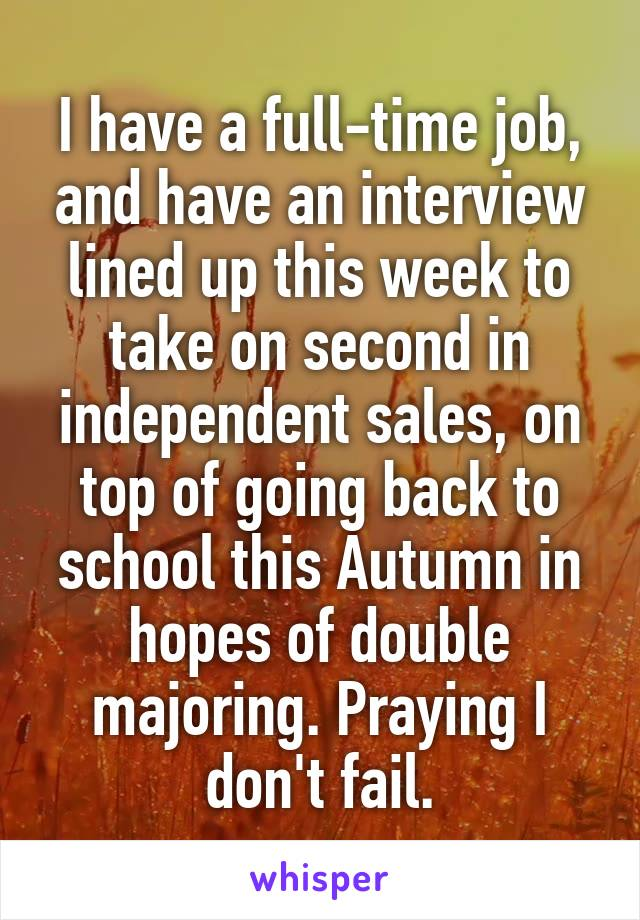 I have a full-time job, and have an interview lined up this week to take on second in independent sales, on top of going back to school this Autumn in hopes of double majoring. Praying I don't fail.