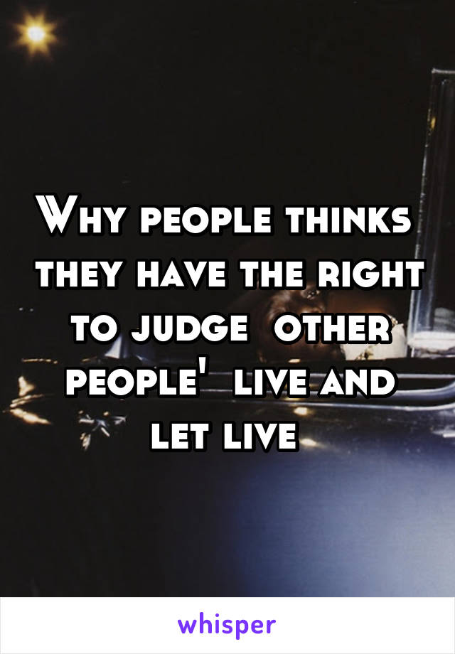 Why people thinks  they have the right to judge  other people'  live and let live