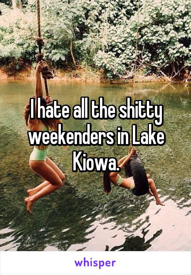 I hate all the shitty weekenders in Lake Kiowa.