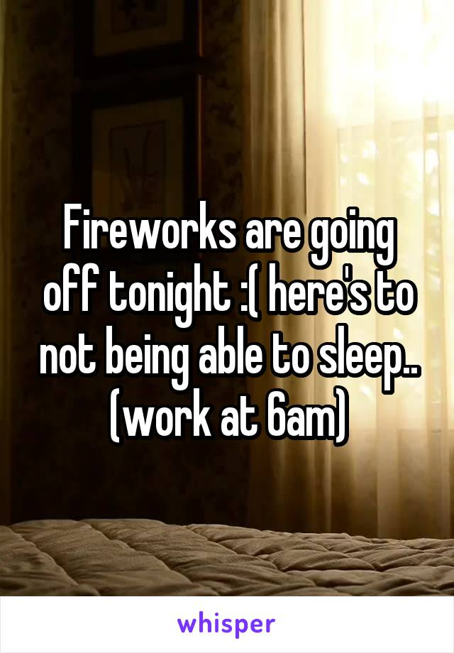 Fireworks are going off tonight :( here's to not being able to sleep.. (work at 6am)