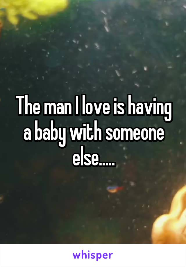 The man I love is having a baby with someone else.....