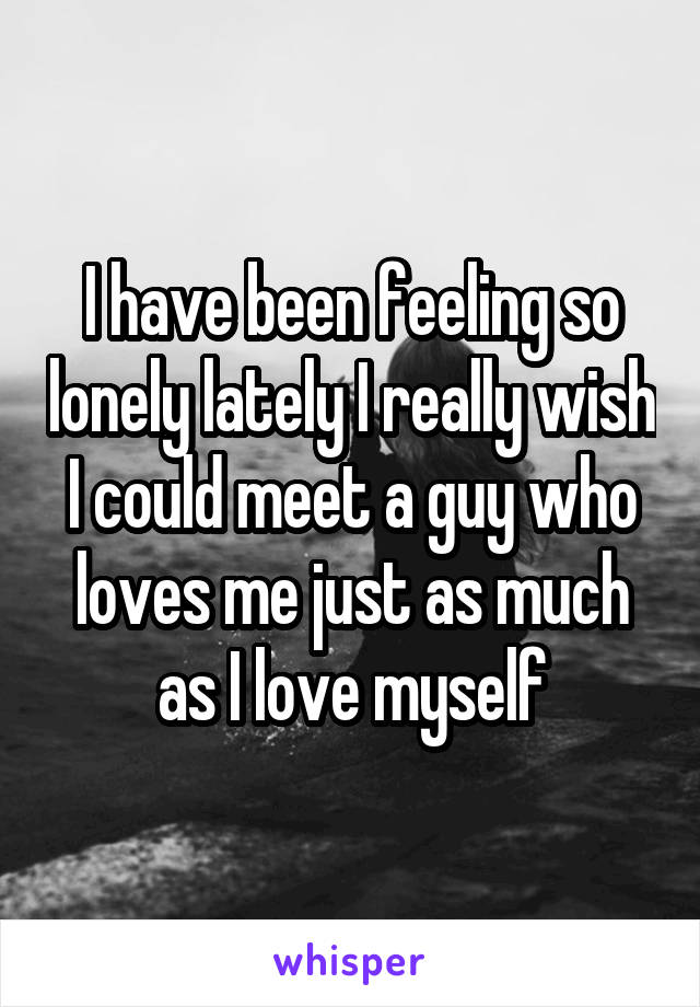 I have been feeling so lonely lately I really wish I could meet a guy who loves me just as much as I love myself