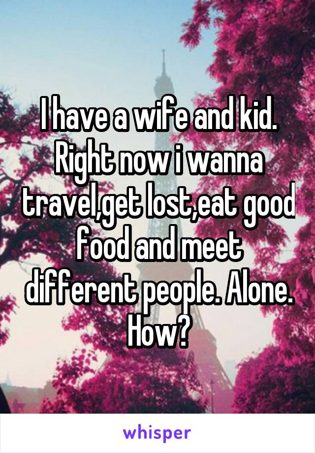 I have a wife and kid. Right now i wanna travel,get lost,eat good food and meet different people. Alone. How?