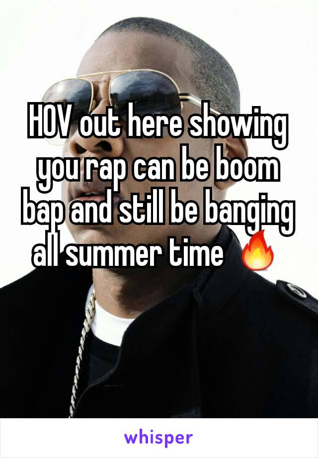 HOV out here showing you rap can be boom bap and still be banging all summer time 🔥