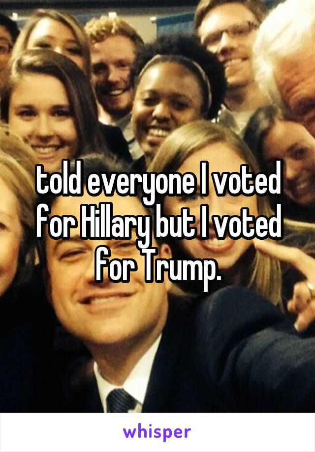 told everyone I voted for Hillary but I voted for Trump.
