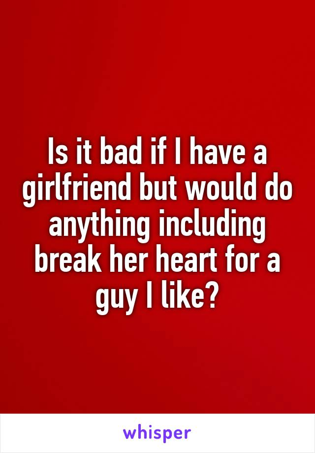 Is it bad if I have a girlfriend but would do anything including break her heart for a guy I like?