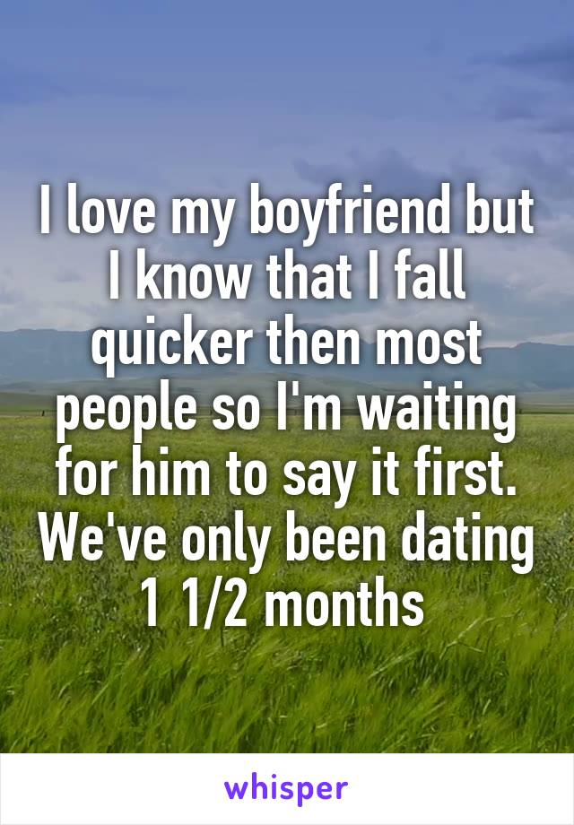 I love my boyfriend but I know that I fall quicker then most people so I'm waiting for him to say it first. We've only been dating 1 1/2 months