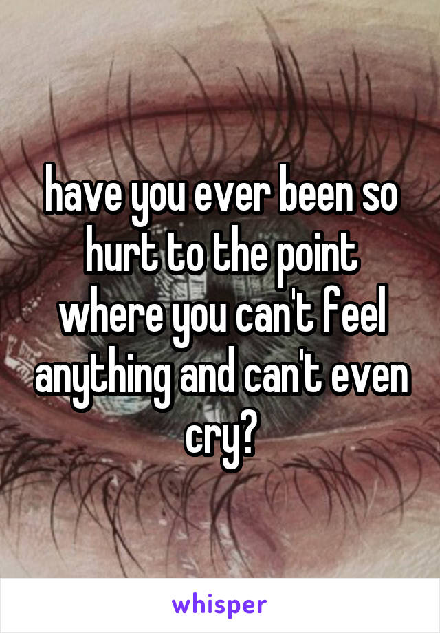 have you ever been so hurt to the point where you can't feel anything and can't even cry?