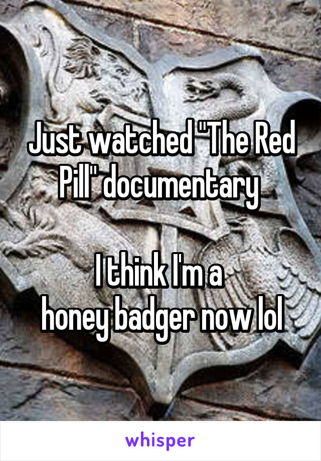 """Just watched """"The Red Pill"""" documentary   I think I'm a  honey badger now lol"""