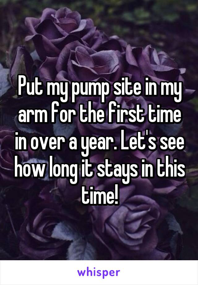 Put my pump site in my arm for the first time in over a year. Let's see how long it stays in this time!
