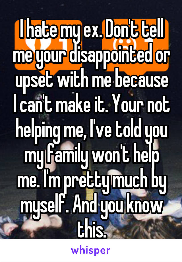 I hate my ex. Don't tell me your disappointed or upset with me because I can't make it. Your not helping me, I've told you my family won't help me. I'm pretty much by myself. And you know this.