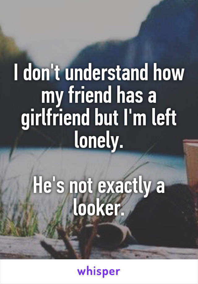 I don't understand how my friend has a girlfriend but I'm left lonely.  He's not exactly a looker.