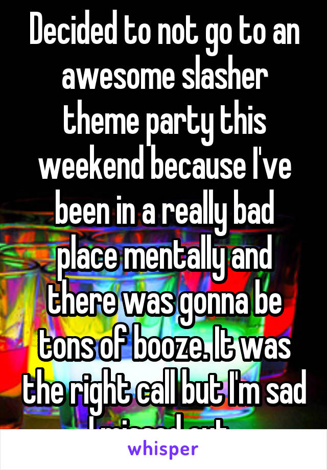 Decided to not go to an awesome slasher theme party this weekend because I've been in a really bad place mentally and there was gonna be tons of booze. It was the right call but I'm sad I missed out.