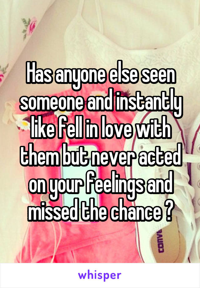 Has anyone else seen someone and instantly like fell in love with them but never acted on your feelings and missed the chance ?