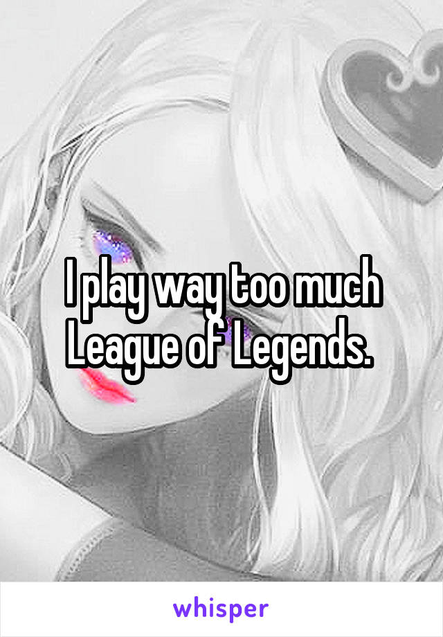 I play way too much League of Legends.