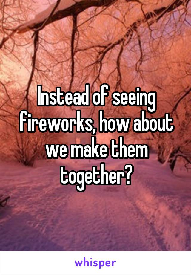 Instead of seeing fireworks, how about we make them together?
